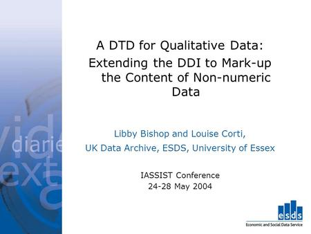A DTD for Qualitative Data: Extending the DDI to Mark-up the Content of Non-numeric Data Libby Bishop and Louise Corti, UK Data Archive, ESDS, University.