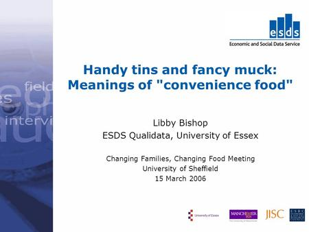 Handy tins and fancy muck: Meanings of convenience food Libby Bishop ESDS Qualidata, University of Essex Changing Families, Changing Food Meeting University.