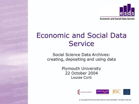 Economic and Social Data Service Social Science Data Archives: creating, depositing and using data Plymouth University 22 October 2004 Louise Corti © Copyright.