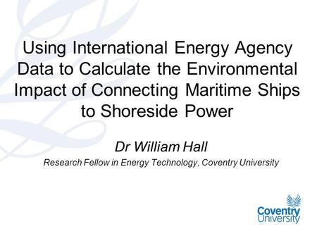 Using International Energy Agency Data to Calculate the Environmental Impact of Connecting Maritime Ships to Shoreside Power Dr William Hall Research Fellow.