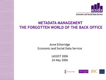 Anne Etheridge Economic and Social Data Service IASSIST 2006 24 May 2006 METADATA MANAGEMENT THE FORGOTTEN WORLD OF THE BACK OFFICE.