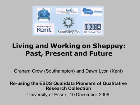 Living and Working on Sheppey: Past, Present and Future Graham Crow (Southampton) and Dawn Lyon (Kent) Re-using the ESDS Qualidata Pioneers of Qualitative.