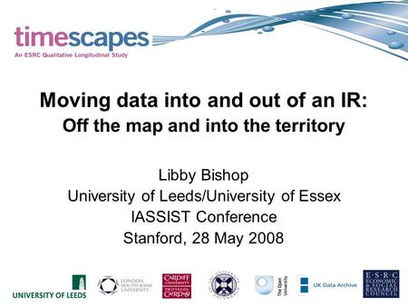 Moving data into and out of an IR: Off the map and into the territory Libby Bishop University of Leeds/University of Essex IASSIST Conference Stanford,
