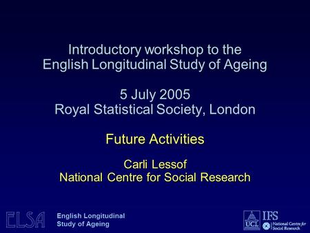 ELSA English Longitudinal Study of Ageing Future Activities Carli Lessof National Centre for Social Research Introductory workshop to the English Longitudinal.