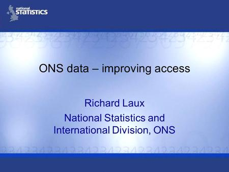 ONS data – improving access Richard Laux National Statistics and International Division, ONS.