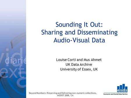 Sounding It Out: Sharing and Disseminating Audio-Visual Data Louise Corti and Mus Ahmet UK Data Archive University of Essex, UK Beyond Numbers: Preserving.