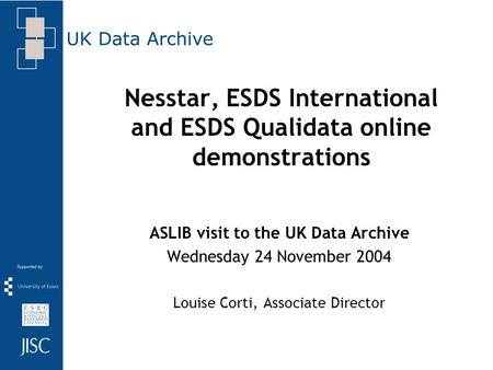 Nesstar, ESDS International and ESDS Qualidata online demonstrations ASLIB visit to the UK Data Archive Wednesday 24 November 2004 Louise Corti, Associate.