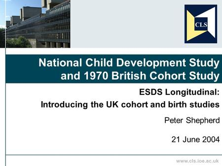 Www.cls.ioe.ac.uk ESDS Longitudinal: Introducing the UK cohort and birth studies Peter Shepherd 21 June 2004 National Child Development Study and 1970.