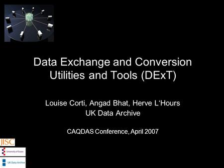 Data Exchange and Conversion Utilities and Tools (DExT) Louise Corti, Angad Bhat, Herve LHours UK Data Archive CAQDAS Conference, April 2007.