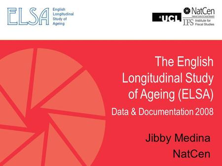 The English Longitudinal Study of Ageing (ELSA) Data & Documentation 2008 Jibby Medina NatCen.