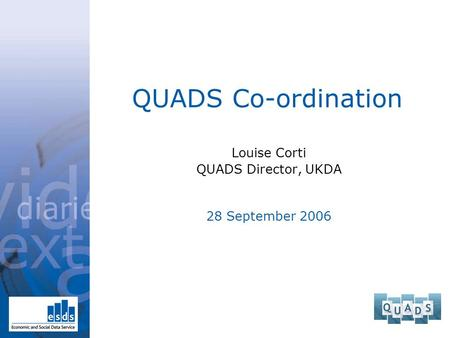 QUADS Co-ordination Louise Corti QUADS Director, UKDA 28 September 2006.