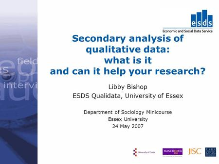 Secondary analysis of qualitative data: what is it and can it help your research? Libby Bishop ESDS Qualidata, University of Essex Department of Sociology.
