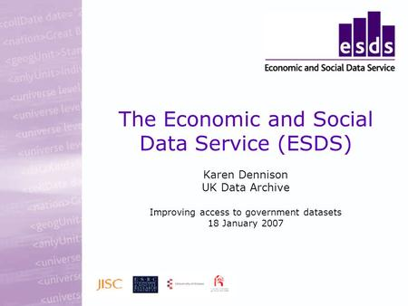 The Economic and Social Data Service (ESDS) Karen Dennison UK Data Archive Improving access to government datasets 18 January 2007.
