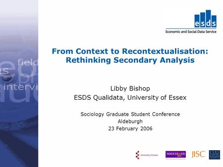 From Context to Recontextualisation: Rethinking Secondary Analysis Libby Bishop ESDS Qualidata, University of Essex Sociology Graduate Student Conference.