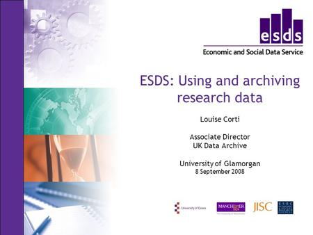 ESDS: Using and archiving research data Louise Corti Associate Director UK Data Archive University of Glamorgan 8 September 2008.