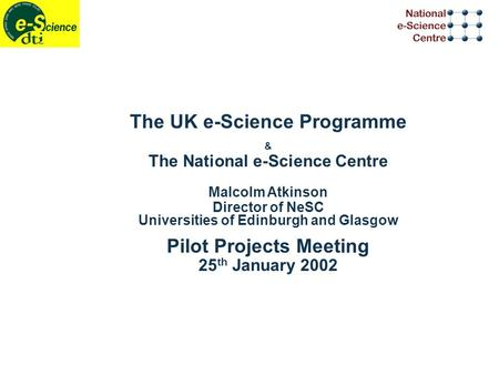 The UK e-Science Programme & The National e-Science Centre Malcolm Atkinson Director of NeSC Universities of Edinburgh and Glasgow Pilot Projects Meeting.