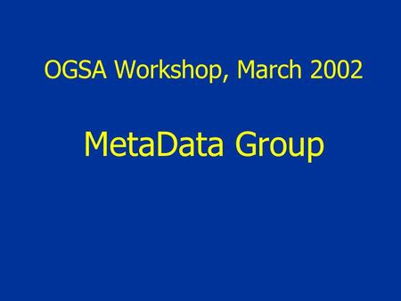 OGSA Workshop, March 2002 MetaData Group. What metadata are needed? AIM: Systematic metadata framework for Grid Are these explicitly catered for in OGSA?