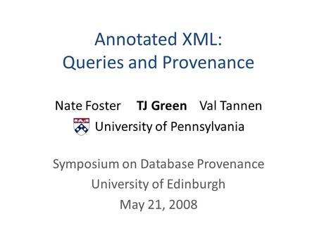 Annotated XML: Queries and Provenance Nate Foster TJ Green Val Tannen University of Pennsylvania Symposium on Database Provenance University of Edinburgh.