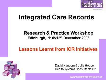 Www.healthsysconsult.co.uk Integrated Care Records David Hancorn & Julia Hopper HealthSystems Consultants Ltd Research & Practice Workshop Edinburgh, 11th/12.