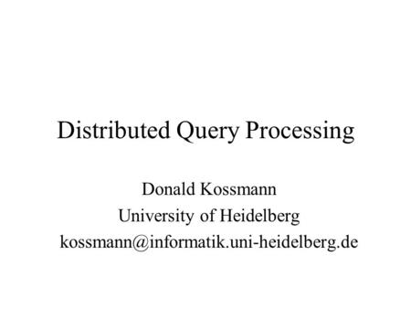 Distributed Query Processing Donald Kossmann University of Heidelberg