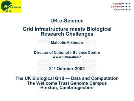 UK e-Science Grid Infrastructure meets Biological Research Challenges Malcolm Atkinson Director of National e-Science Centre www.nesc.ac.uk 2 nd October.