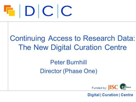 Digital | Curation | Centre Continuing Access to Research Data: The New Digital Curation Centre Peter Burnhill Director (Phase One) Funded by: