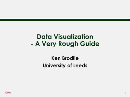 1 SDMIV Data Visualization - A Very Rough Guide Ken Brodlie University of Leeds.
