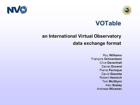 An International Virtual Observatory data exchange format VOTable Roy Williams François Ochsenbein Clive Davenhall Daniel Durand Pierre Fernique David.