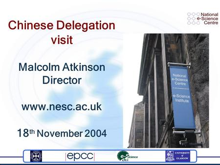 Chinese Delegation visit Malcolm Atkinson Director www.nesc.ac.uk 18 th November 2004.