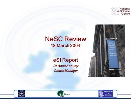 NeSC Review 18 March 2004 eSI Report Dr Anna Kenway Centre Manager.