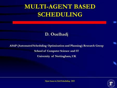 MULTI-AGENT BASED SCHEDULING D. Ouelhadj ASAP (Automated Scheduling Optimisation and Planning) Research Group School of Computer Science and IT University.