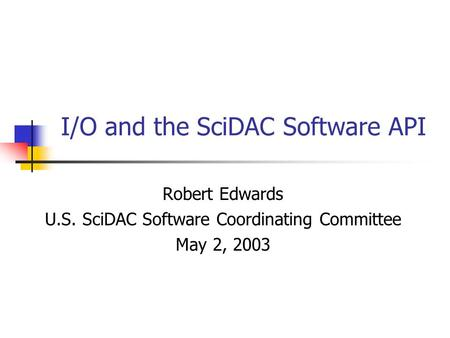 I/O and the SciDAC Software API Robert Edwards U.S. SciDAC Software Coordinating Committee May 2, 2003.