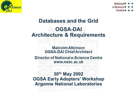 Databases and the Grid OGSA-DAI Architecture & Requirements Malcolm Atkinson OGSA-DAI Chief Architect Director of National e-Science Centre www.nesc.ac.uk.