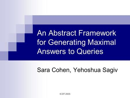 ICDT 2005 An Abstract Framework for Generating Maximal Answers to Queries Sara Cohen, Yehoshua Sagiv.
