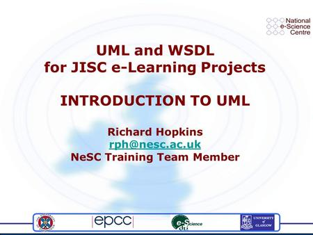 UML and WSDL for JISC e-Learning Projects INTRODUCTION TO UML Richard Hopkins NeSC Training Team Member