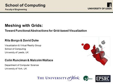 School of Computing Faculty of Engineering Meshing with Grids: Toward Functional Abstractions for Grid-based Visualization Rita Borgo & David Duke Visualization.