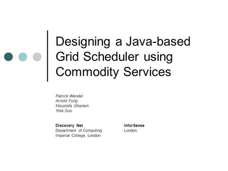 Designing a Java-based Grid Scheduler using Commodity Services Patrick Wendel Arnold Fung Moustafa Ghanem Yike Guo Discovery NetInforSense Department of.