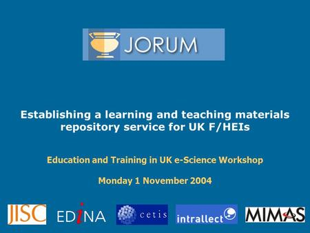 Establishing a learning and teaching materials repository service for UK F/HEIs Education and Training in UK e-Science Workshop Monday 1 November 2004.