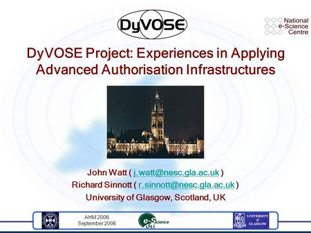 AHM 2006 September 2006 DyVOSE Project: Experiences in Applying Advanced Authorisation Infrastructures John Watt (