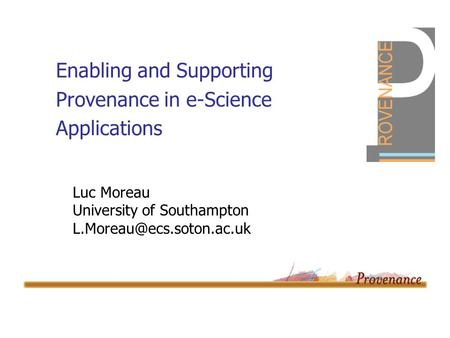Enabling and Supporting Provenance in e-Science Applications Luc Moreau University of Southampton