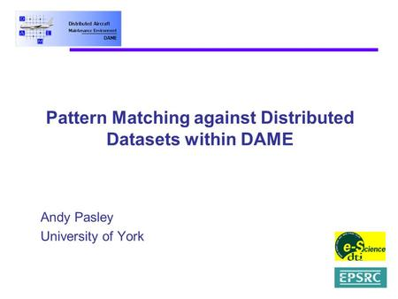 Pattern Matching against Distributed Datasets within DAME Andy Pasley University of York.