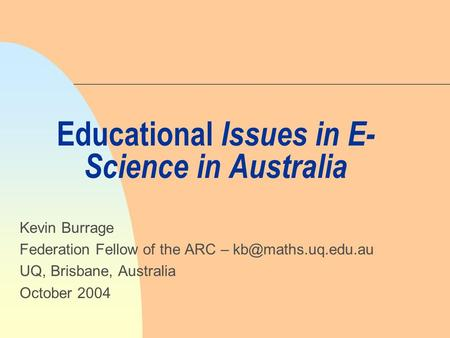 Educational Issues in E- Science in Australia Kevin Burrage Federation Fellow of the ARC – UQ, Brisbane, Australia October 2004.