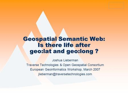 Geospatial Semantic Web: Is there life after geo:lat and geo:long ? Joshua Lieberman Traverse Technologies & Open Geospatial Consortium European Geoinformatics.