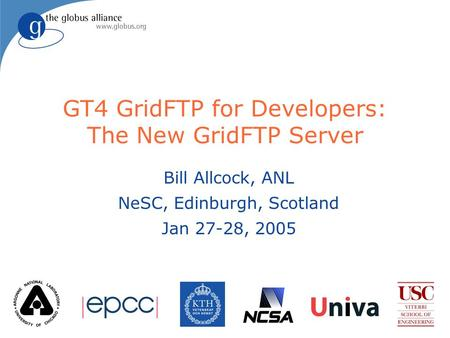 GT4 GridFTP for Developers: The New GridFTP Server Bill Allcock, ANL NeSC, Edinburgh, Scotland Jan 27-28, 2005.
