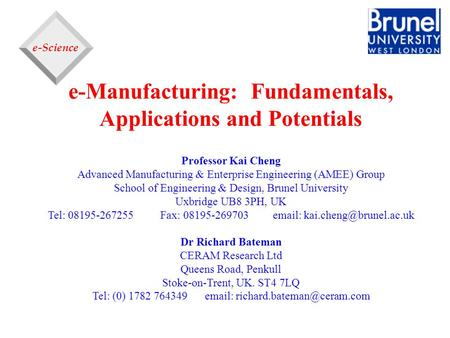 E-Science e-Manufacturing: Fundamentals, Applications and Potentials Professor Kai Cheng Advanced Manufacturing & Enterprise Engineering (AMEE) Group School.