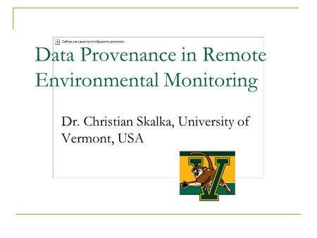 Data Provenance in Remote Environmental Monitoring Dr. Christian Skalka, University of Vermont, USA.