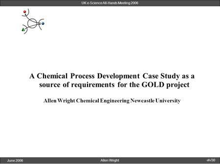 Allen Wright June 2006 1/30 UK e-Science All-Hands Meeting 2006 A Chemical Process Development Case Study as a source of requirements for the GOLD project.