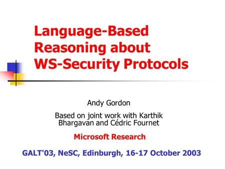 Language-Based Reasoning about WS-Security Protocols Andy Gordon Based on joint work with Karthik Bhargavan and Cédric Fournet GALT'03, NeSC, Edinburgh,