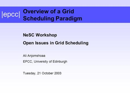 |epcc| NeSC Workshop Open Issues in Grid Scheduling Ali Anjomshoaa EPCC, University of Edinburgh Tuesday, 21 October 2003 Overview of a Grid Scheduling.