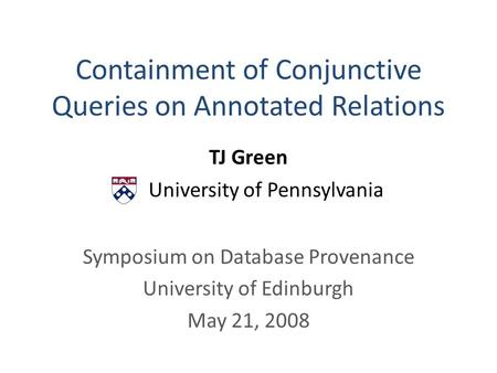 Containment of Conjunctive Queries on Annotated Relations TJ Green University of Pennsylvania Symposium on Database Provenance University of Edinburgh.